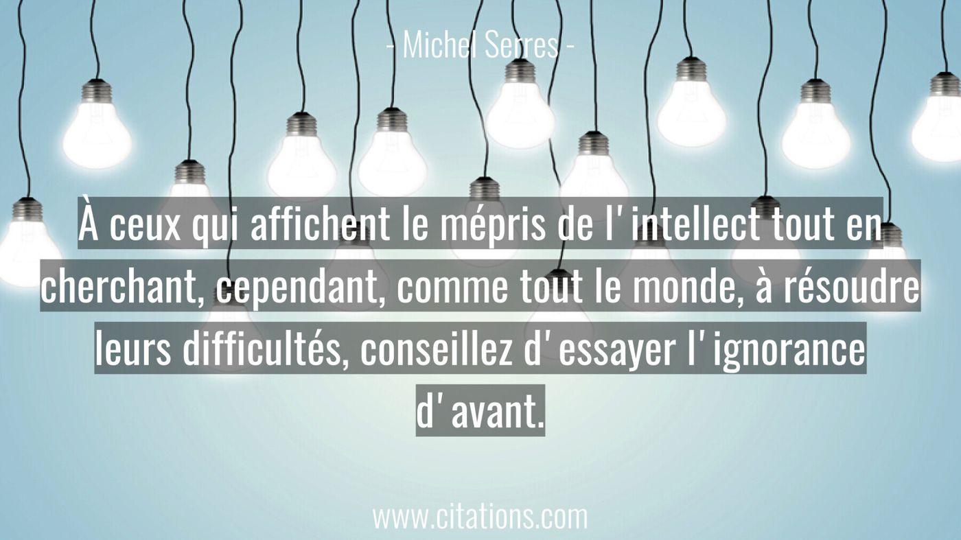 À ceux qui affichent le mépris de l'intellect tout en cherchant, cependant, comme tout le monde, à résoudre leurs diffic...