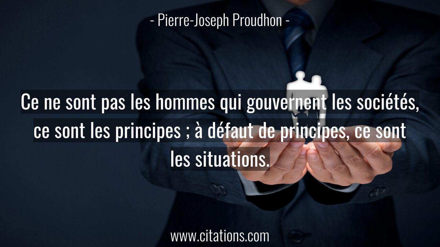 Ce ne sont pas les hommes qui gouvernent les sociétés, ce sont les principes ; à défaut de principes, ce sont les situat...