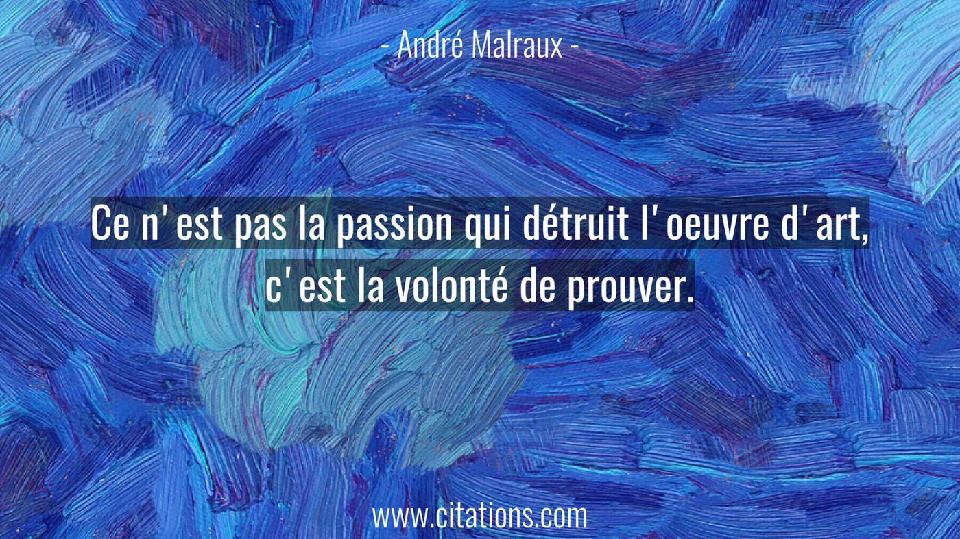 Ce n'est pas la passion qui détruit l'oeuvre d'art, c'est la volonté de prouver.