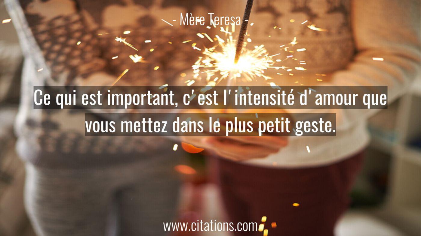Ce qui est important, c'est l'intensité d'amour que vous mettez dans le plus petit geste.