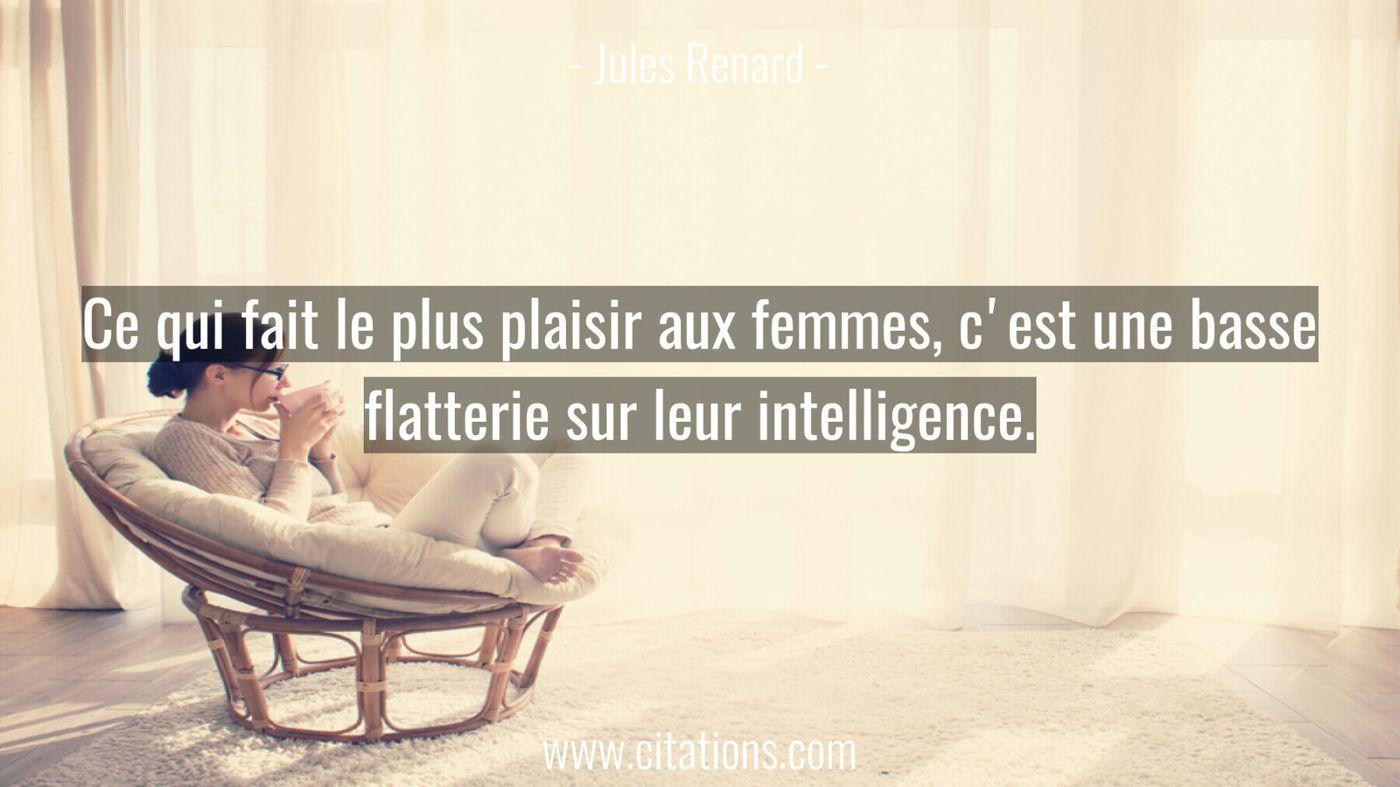 Ce qui fait le plus plaisir aux femmes, c'est une basse flatterie sur leur intelligence.