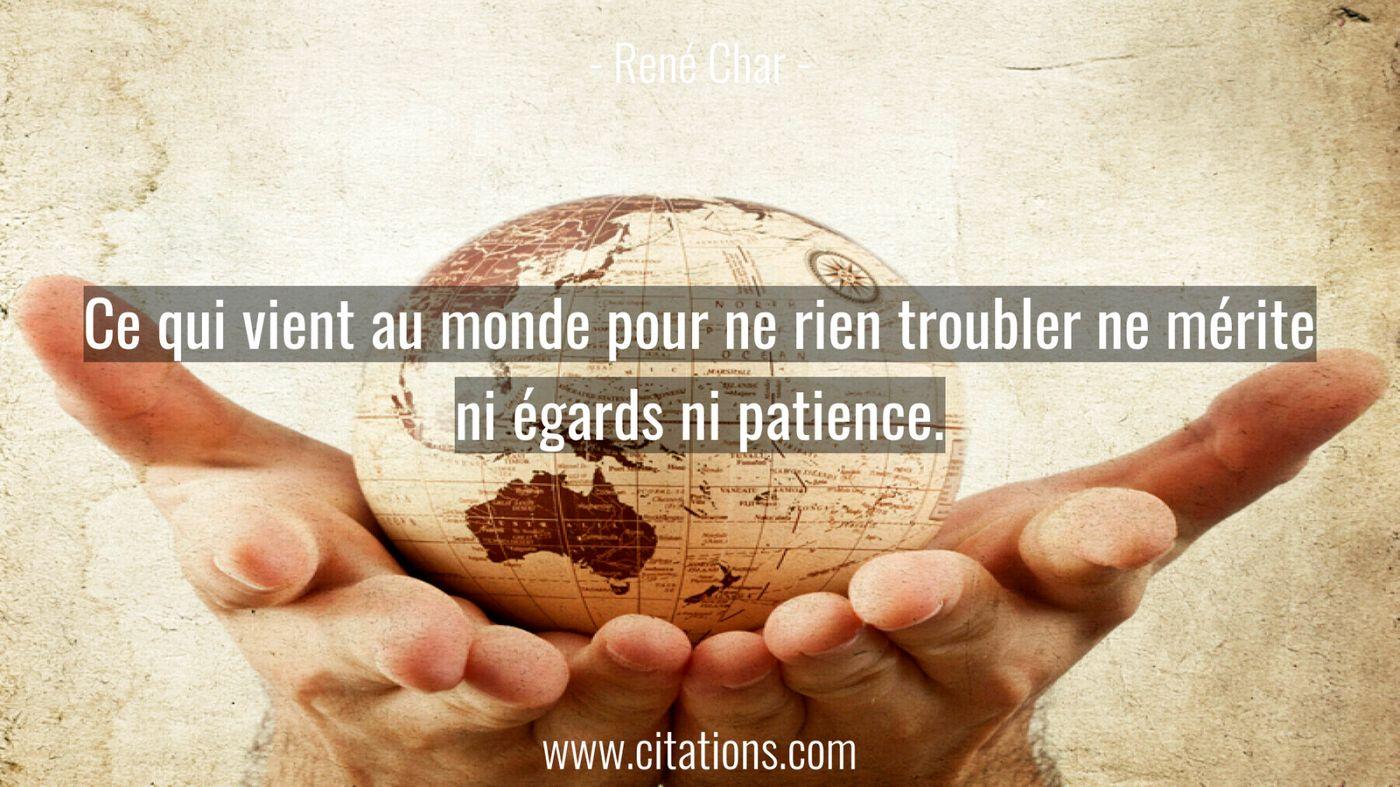 Ce qui vient au monde pour ne rien troubler ne mérite ni égards ni patience.