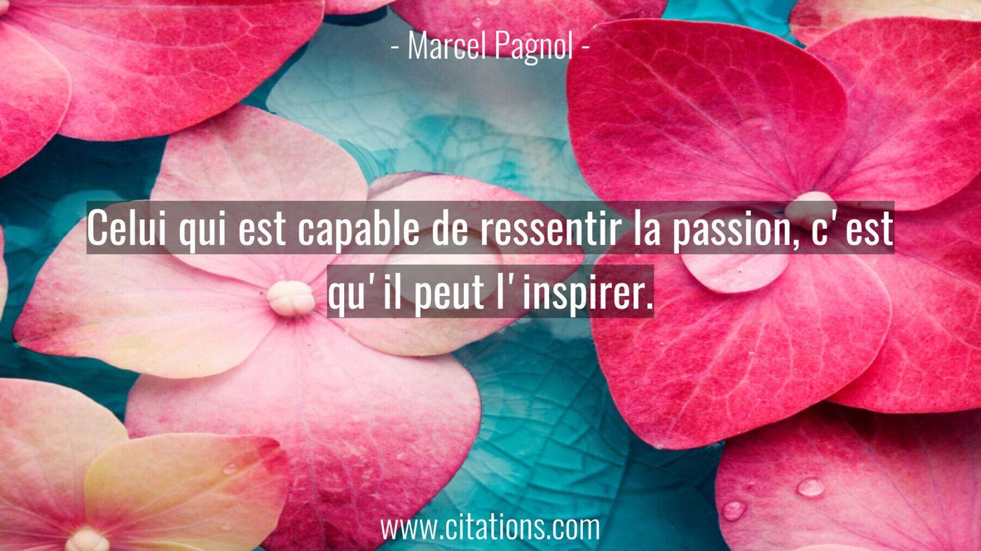 Celui qui est capable de ressentir la passion, c'est qu'il