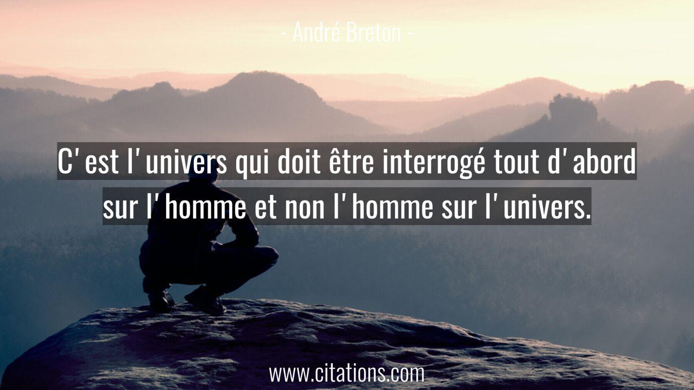 C'est l'univers qui doit être interrogé tout d'abord sur l'homme et non l'homme sur l'univers.
