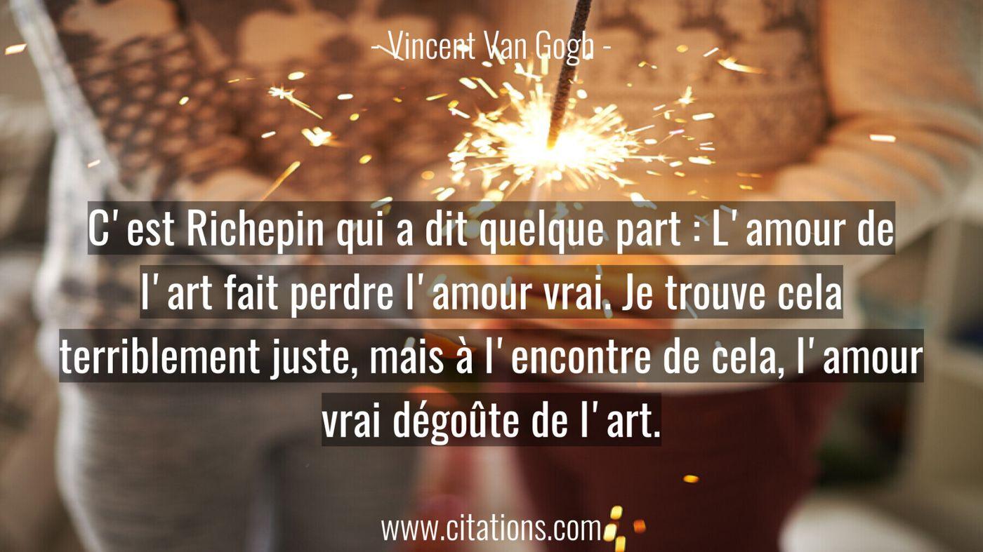 C'est Richepin qui a dit quelque part : L'amour de l'art fait perdre l'amour vrai. Je trouve cela terriblement juste, ma...