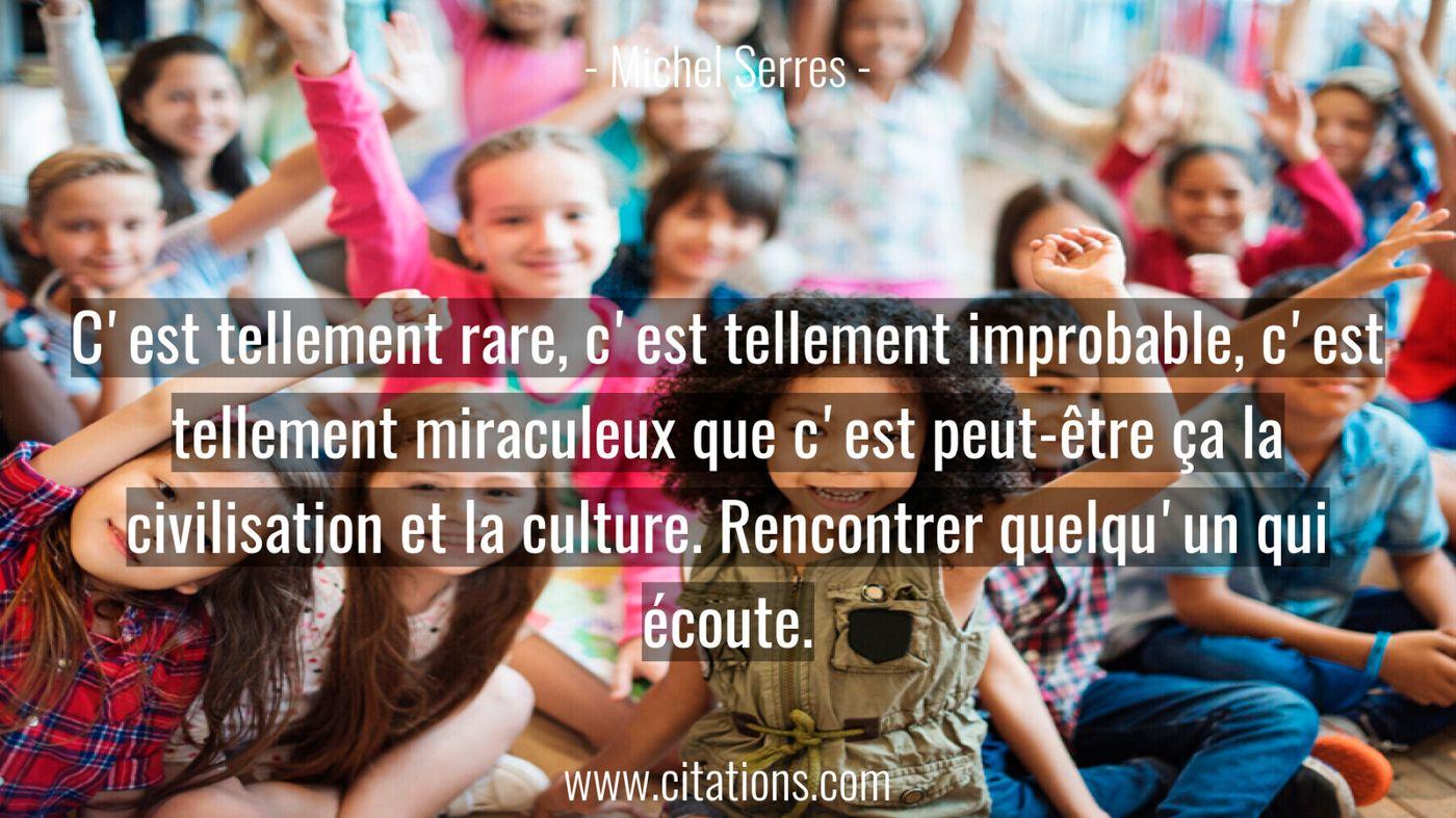 C'est tellement rare, c'est tellement improbable, c'est tellement miraculeux que c'est peut-être ça la civilisation et l...