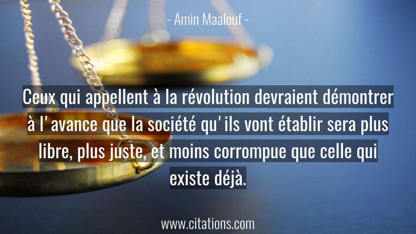 Ceux qui appellent à la révolution devraient démontrer à l'avance que la société qu'ils vont établir sera plus libre, pl...