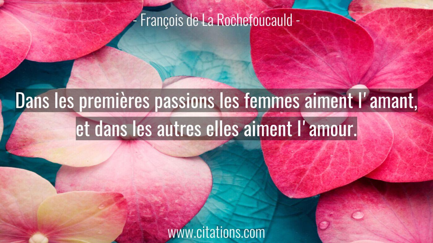 Dans les premières passions les femmes aiment l'amant, et dans