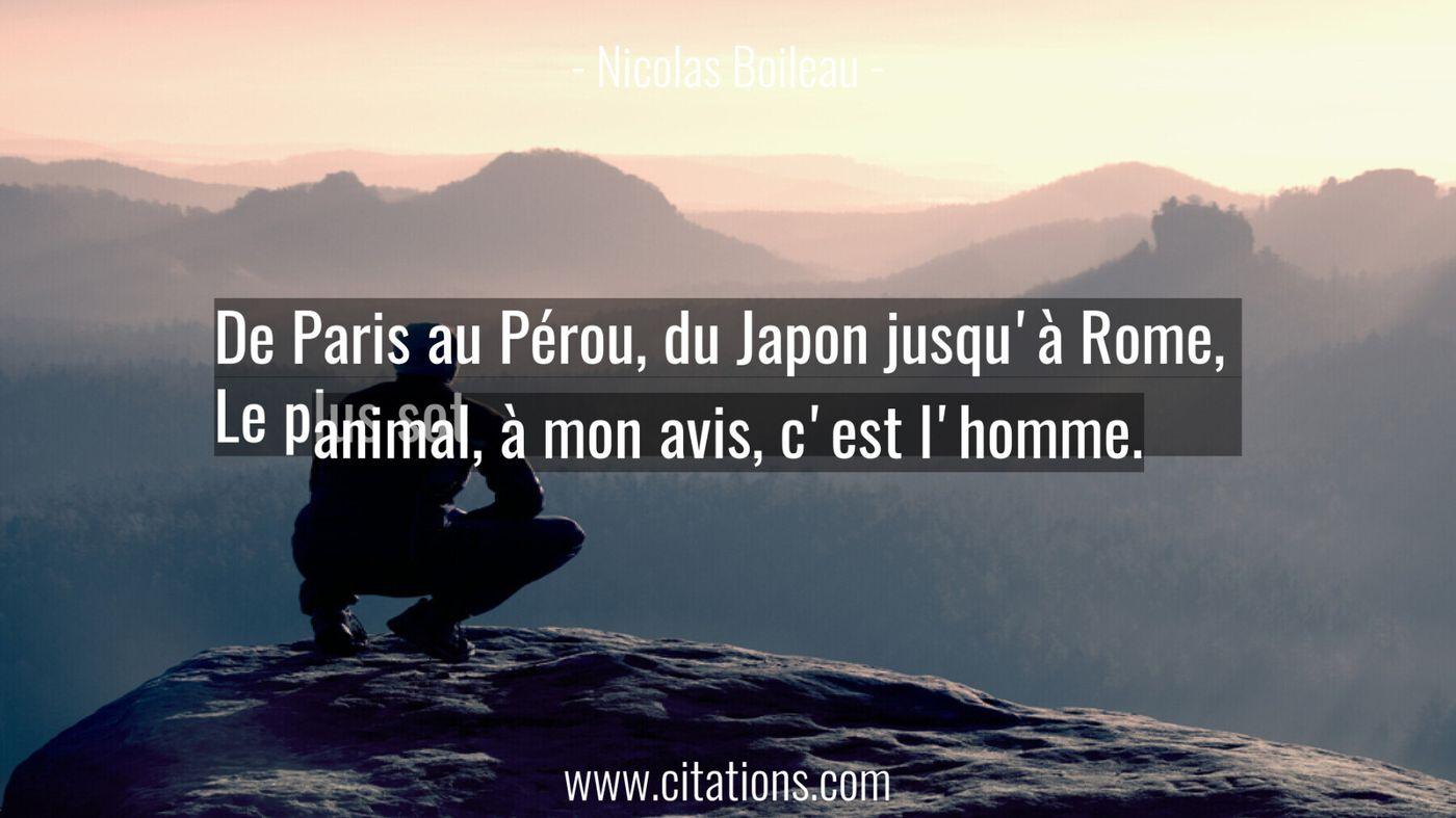 De Paris au Pérou, du Japon jusqu'à Rome,  Le plus sot animal, à mon avis, c'est l'homme.