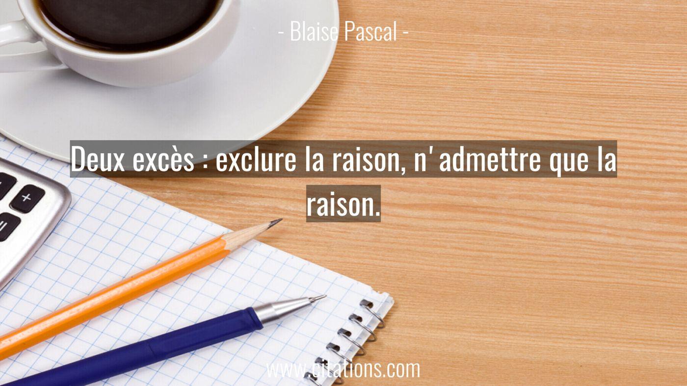 Deux excès : exclure la raison, n'admettre que la raison.