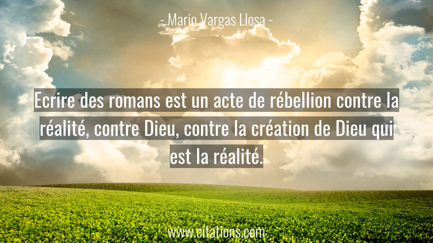Ecrire des romans est un acte de rébellion contre la réalité, contre Dieu, contre la création de Dieu qui est la réalité...