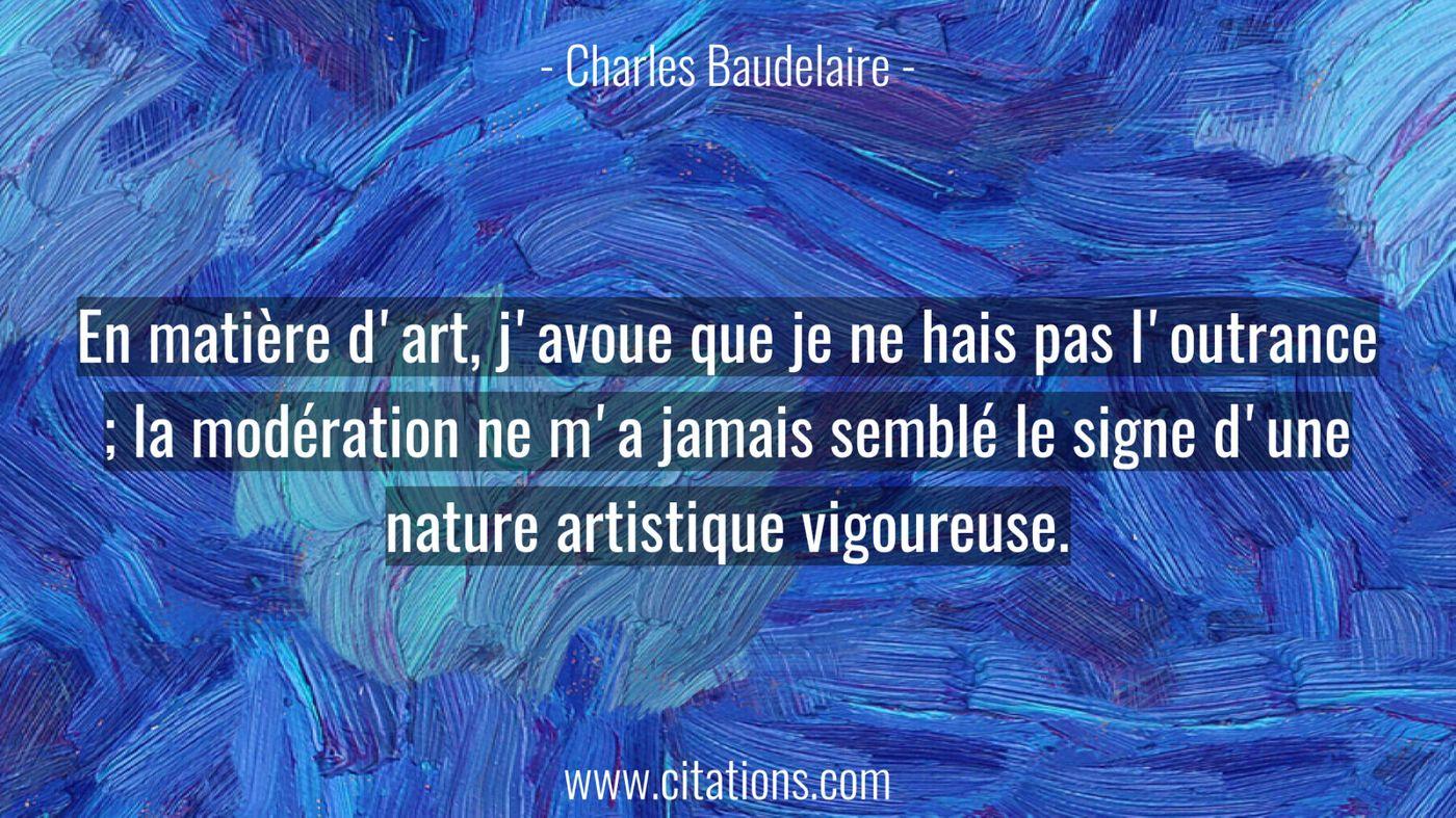 En matière d'art, j'avoue que je ne hais pas l'outrance ; la modération ne m'a jamais semblé le signe d'une nature artis...