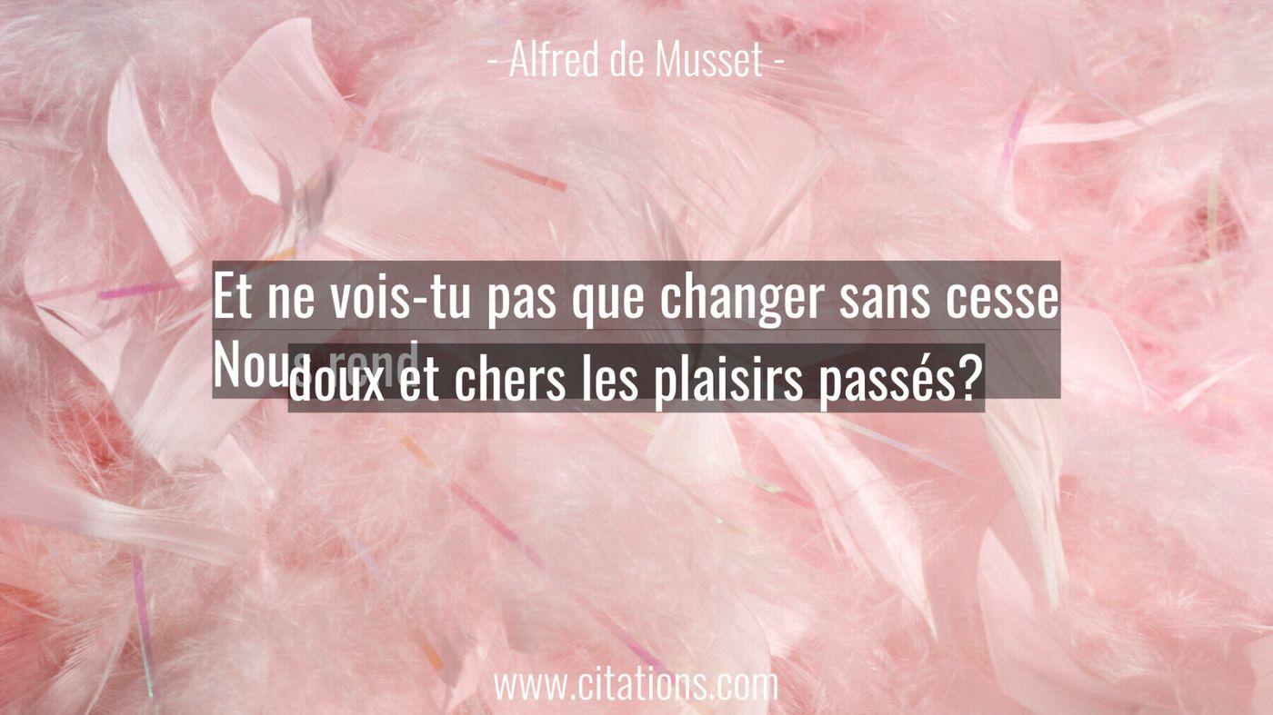 Et ne vois-tu pas que changer sans cesse Nous rend doux et chers les plaisirs passés?