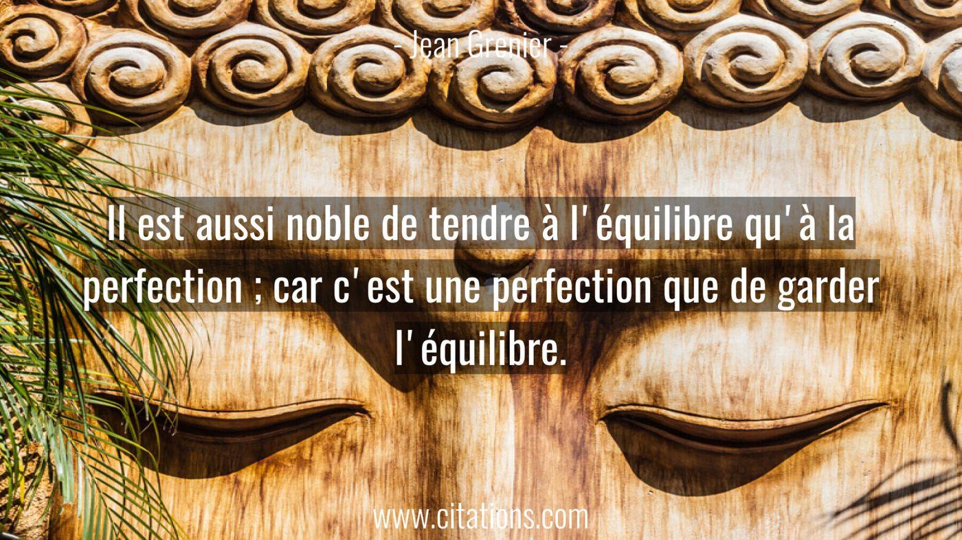 Il est aussi noble de tendre à l'équilibre qu'à la perfection ; car c'est une perfection que de garder l'équilibre.