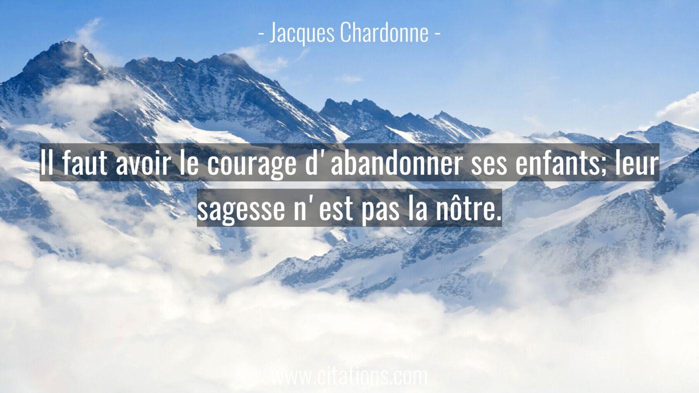 Il faut avoir le courage d'abandonner ses enfants; leur sagesse n'est pas la nôtre.