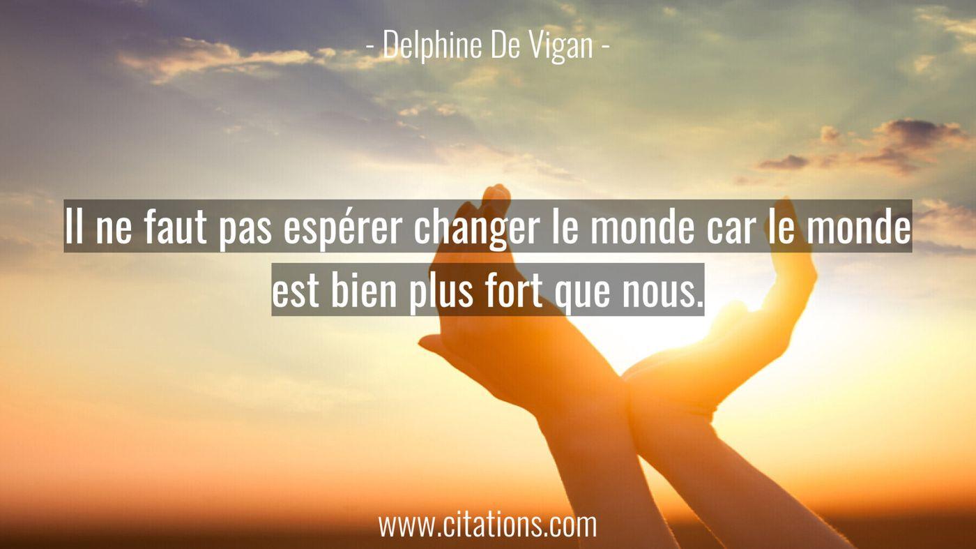 Il ne faut pas espérer changer le monde car le monde est bien plus fort que nous.