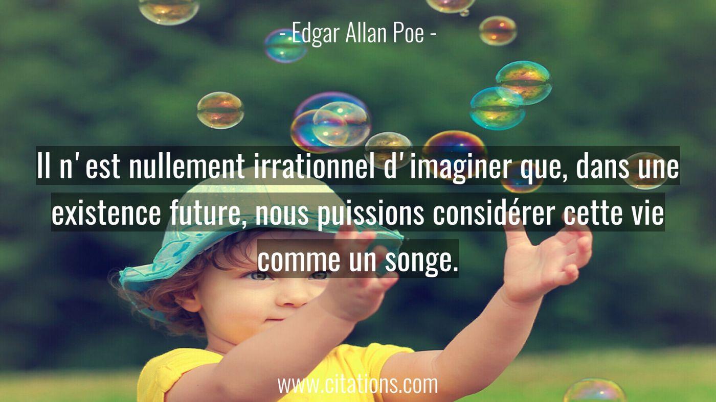 Il n'est nullement irrationnel d'imaginer que, dans une existence future, nous puissions considérer cette vie comme un s...