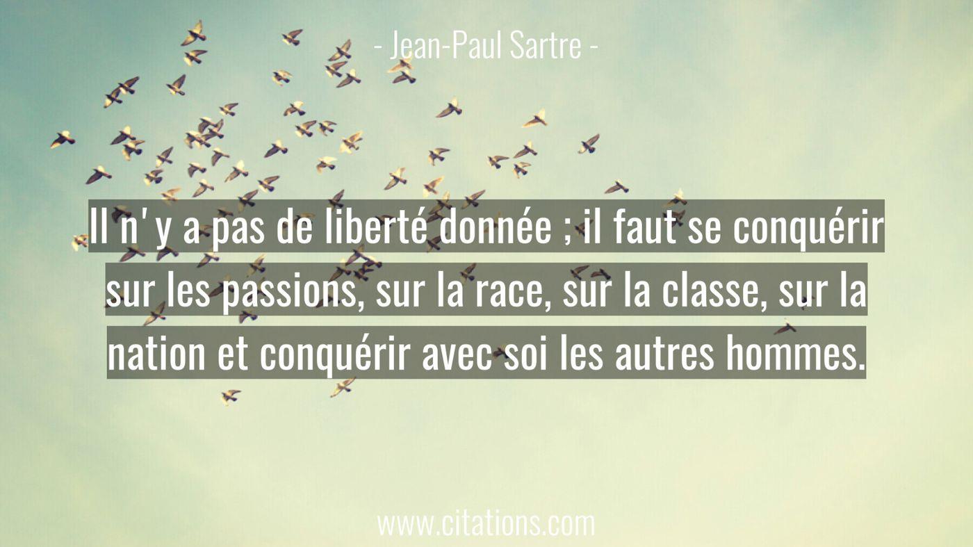 Il n'y a pas de liberté donnée ; il faut se conquérir sur les passions, sur la race, sur la classe, sur la nation et con...
