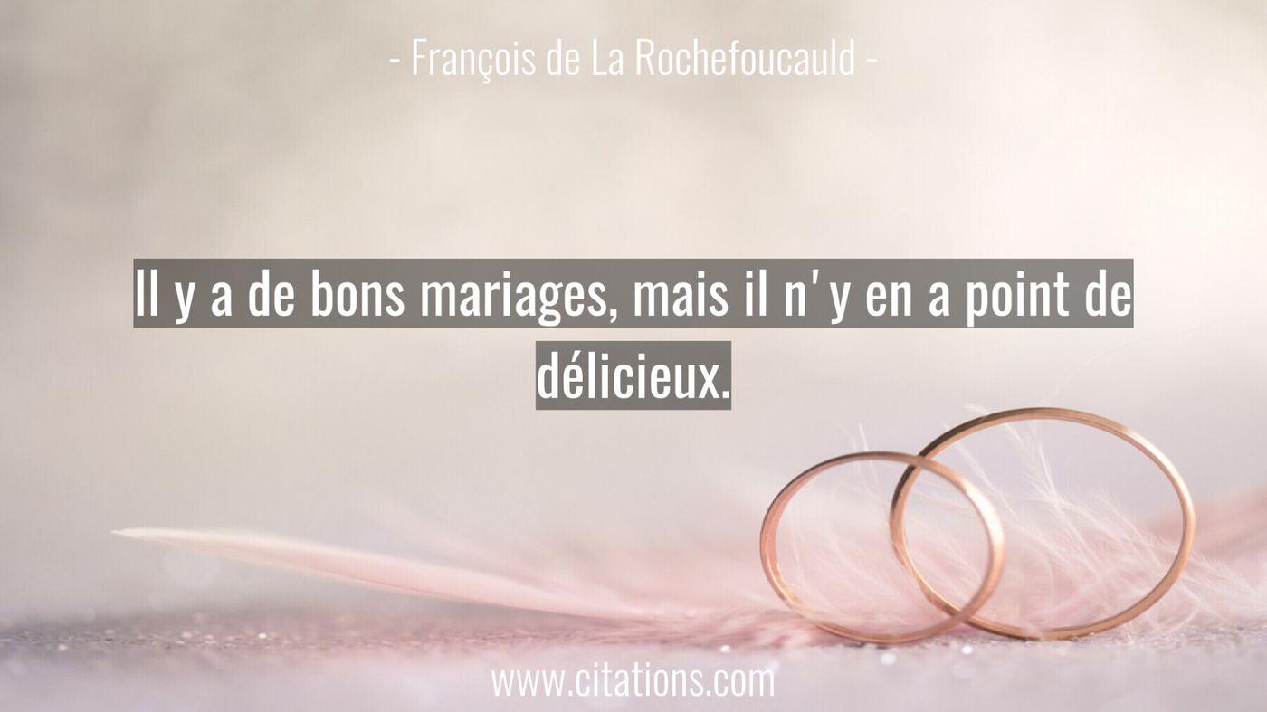 Il y a de bons mariages, mais il n'y en a point de délicieux.