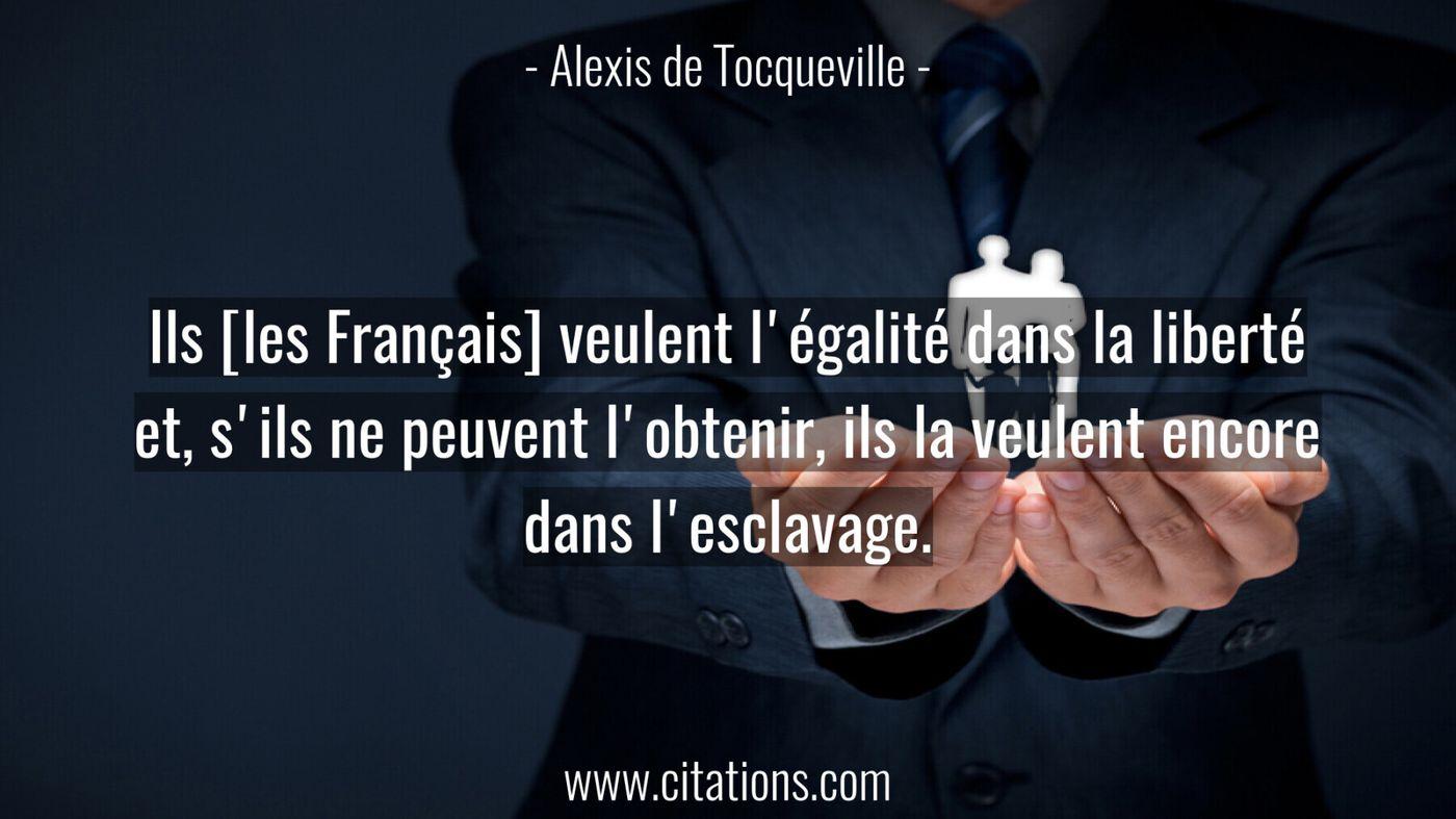 Ils [les Français] veulent l'égalité dans la liberté et, s'ils ne peuvent l'obtenir, ils la veulent encore dans l'esclav...