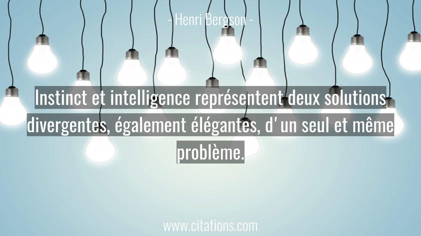 Instinct et intelligence représentent deux solutions divergentes, également élégantes, d'un seul et même problème.