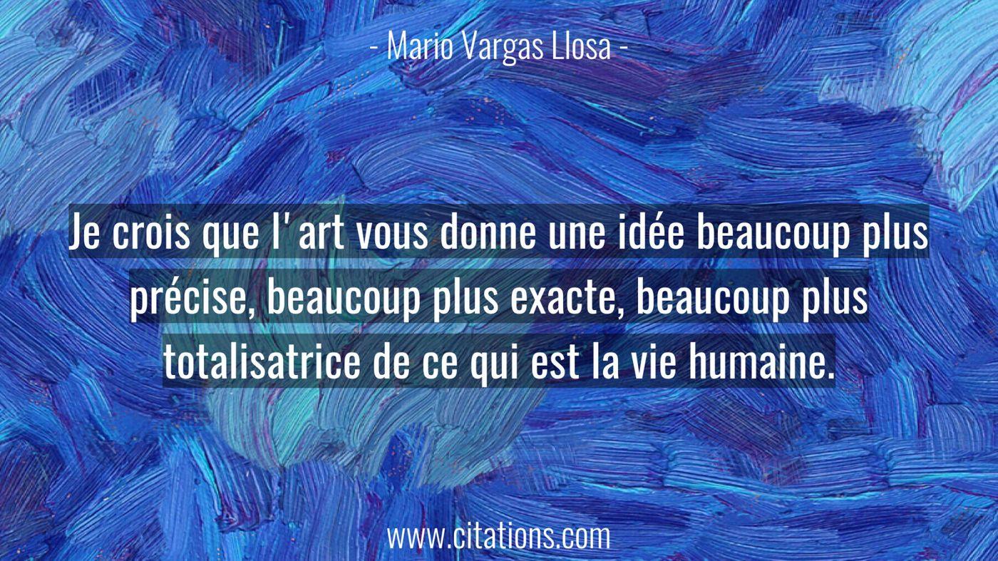 Je crois que l'art vous donne une idée beaucoup plus précise, beaucoup plus exacte, beaucoup plus totalisatrice de ce qu...