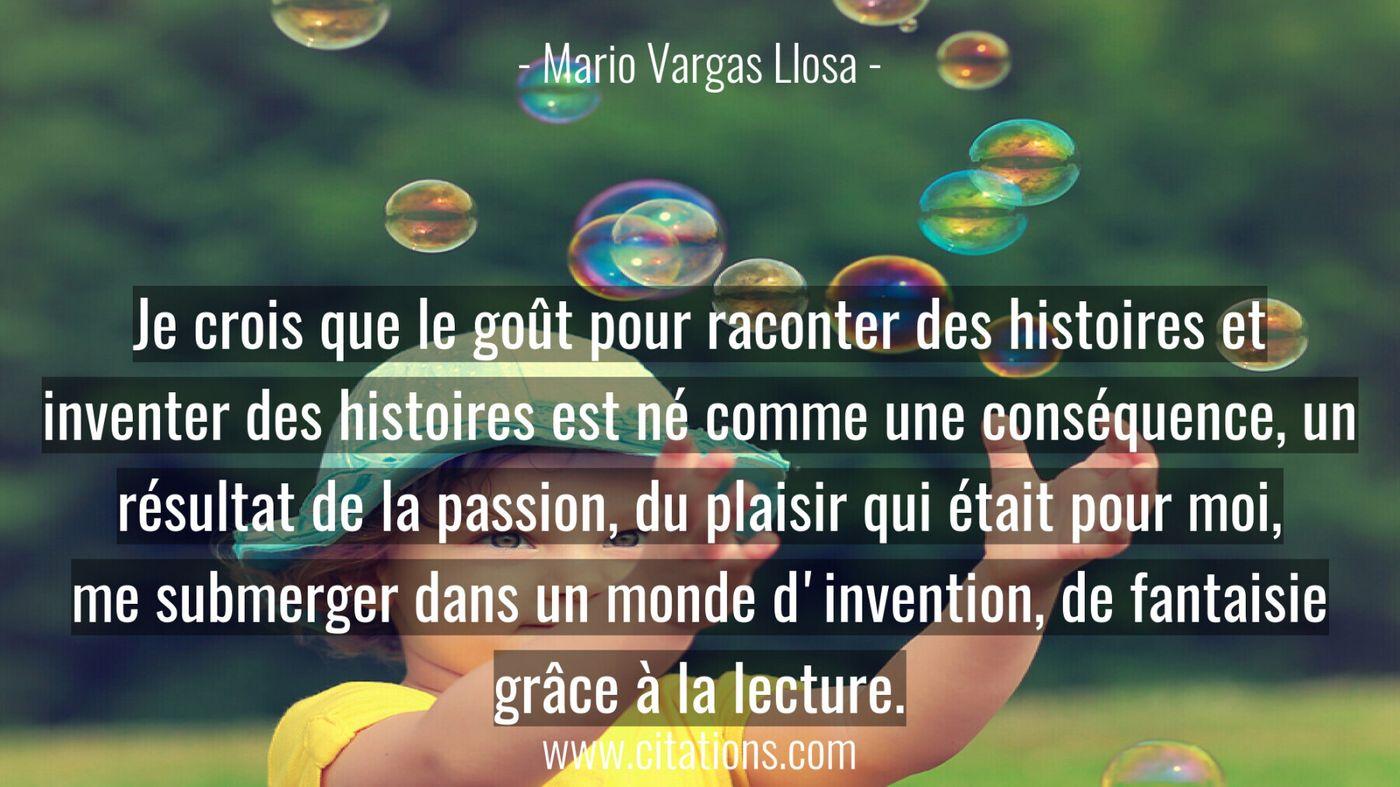 Je crois que le goût pour raconter des histoires et inventer des histoires est né comme une conséquence, un résultat de...