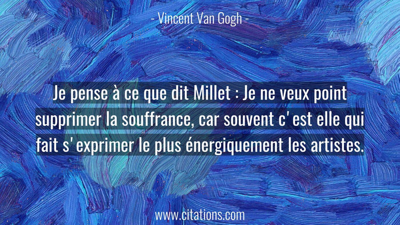 Je pense à ce que dit Millet : Je ne veux point supprimer la souffrance, car souvent c'est elle qui fait s'exprimer le plus énergiquement les artistes.