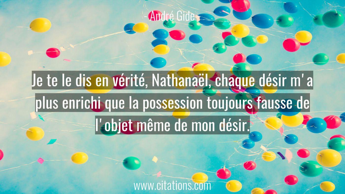 Je te le dis en vérité, Nathanaël, chaque désir m'a plus enrichi que la possession toujours fausse de l'objet même de mo...