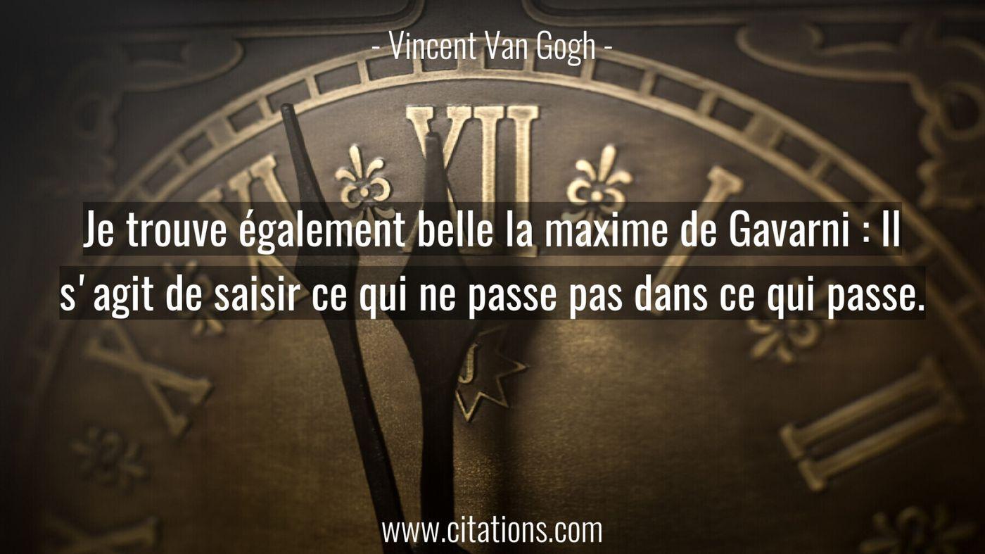 Je trouve également belle la maxime de Gavarni : Il s'agit de saisir ce qui ne passe pas dans ce qui passe.