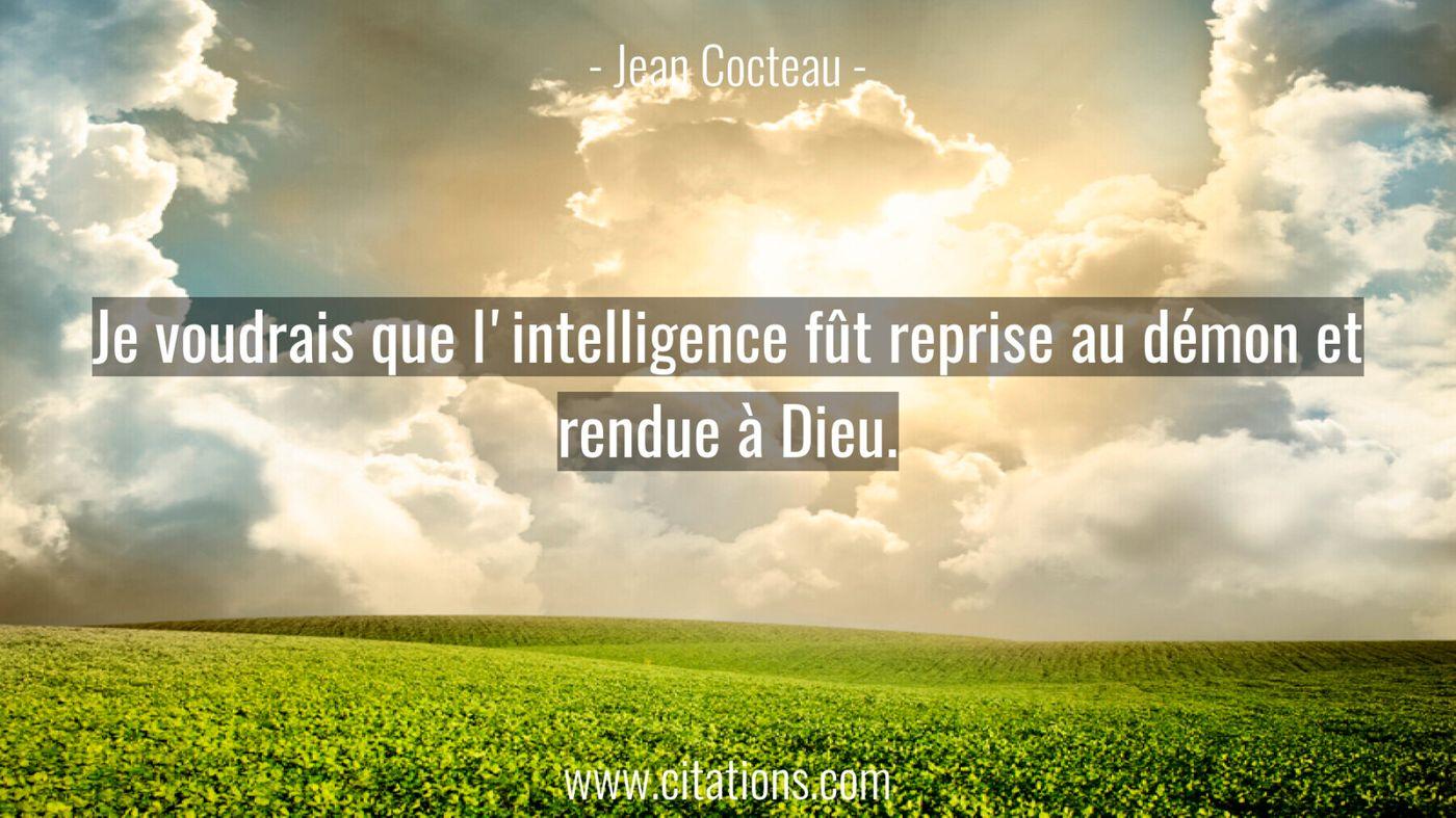 Je voudrais que l'intelligence fût reprise au démon et rendue à Dieu.