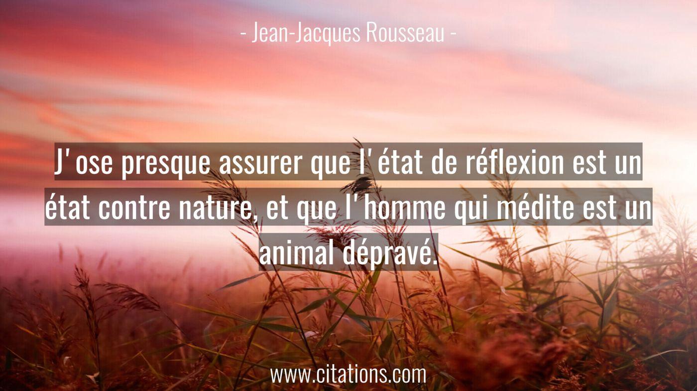 J'ose presque assurer que l'état de réflexion est un état contre nature, et que l'homme qui médite est un animal dépravé...