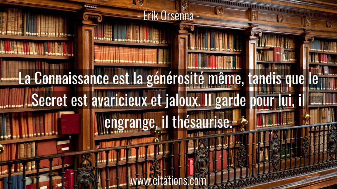 La Connaissance est la générosité même, tandis que le Secret est avaricieux et jaloux. Il garde pour lui, il engrange, il thésaurise.