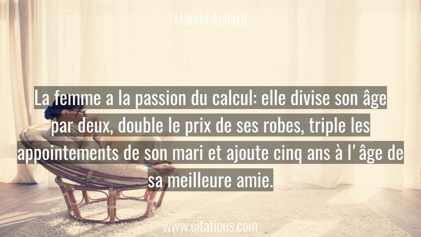 La femme a la passion du calcul: elle divise son âge par deux, double le prix de ses robes, triple les appointements de...