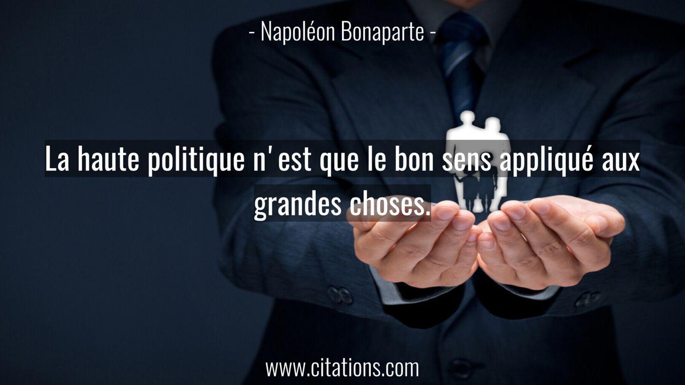La haute politique n'est que le bon sens appliqué aux grandes choses.