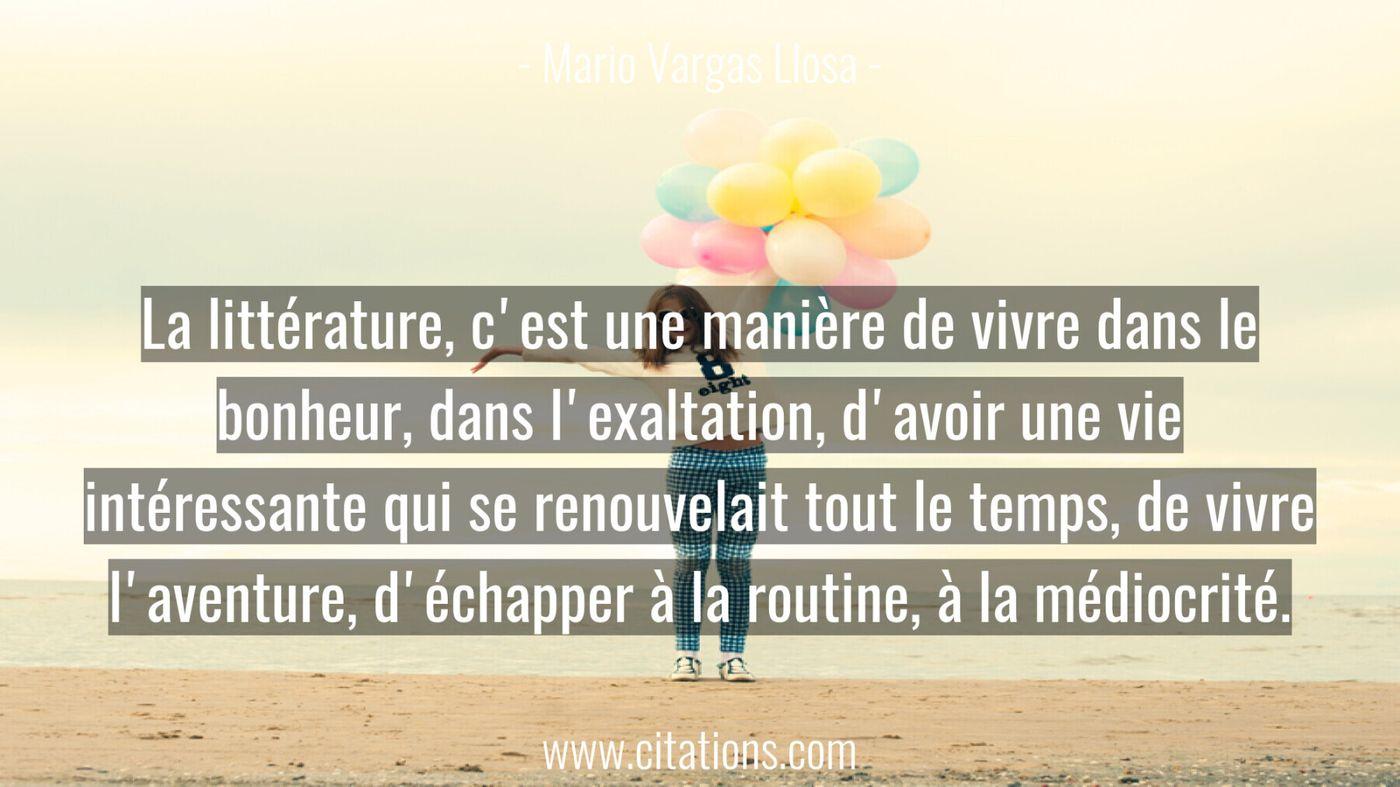 La littérature, c'est une manière de vivre dans le bonheur, dans l'exaltation, d'avoir une vie intéressante qui se renou...
