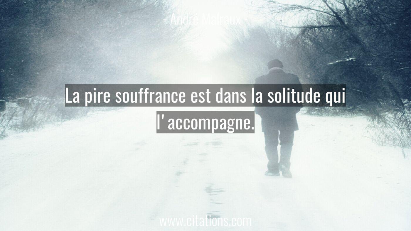 La pire souffrance est dans la solitude qui l'accompagne.