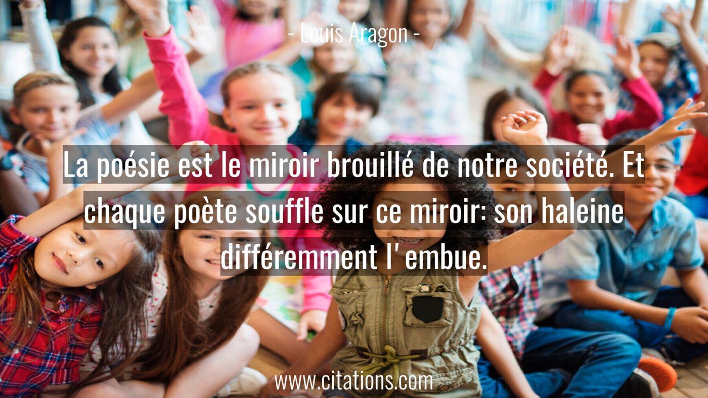La poésie est le miroir brouillé de notre société. Et chaque poète souffle sur ce miroir: son haleine différemment l'emb...