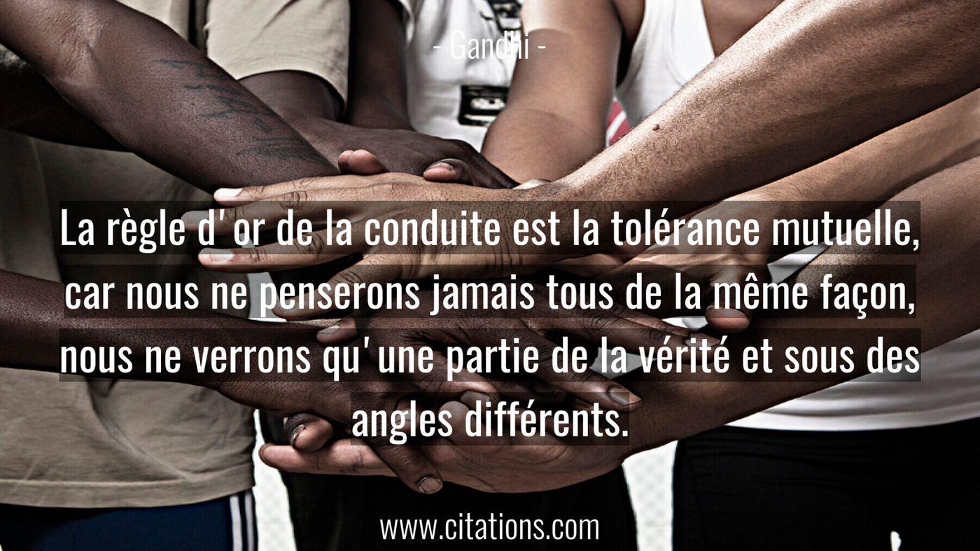 La règle d'or de la conduite est la tolérance mutuelle,