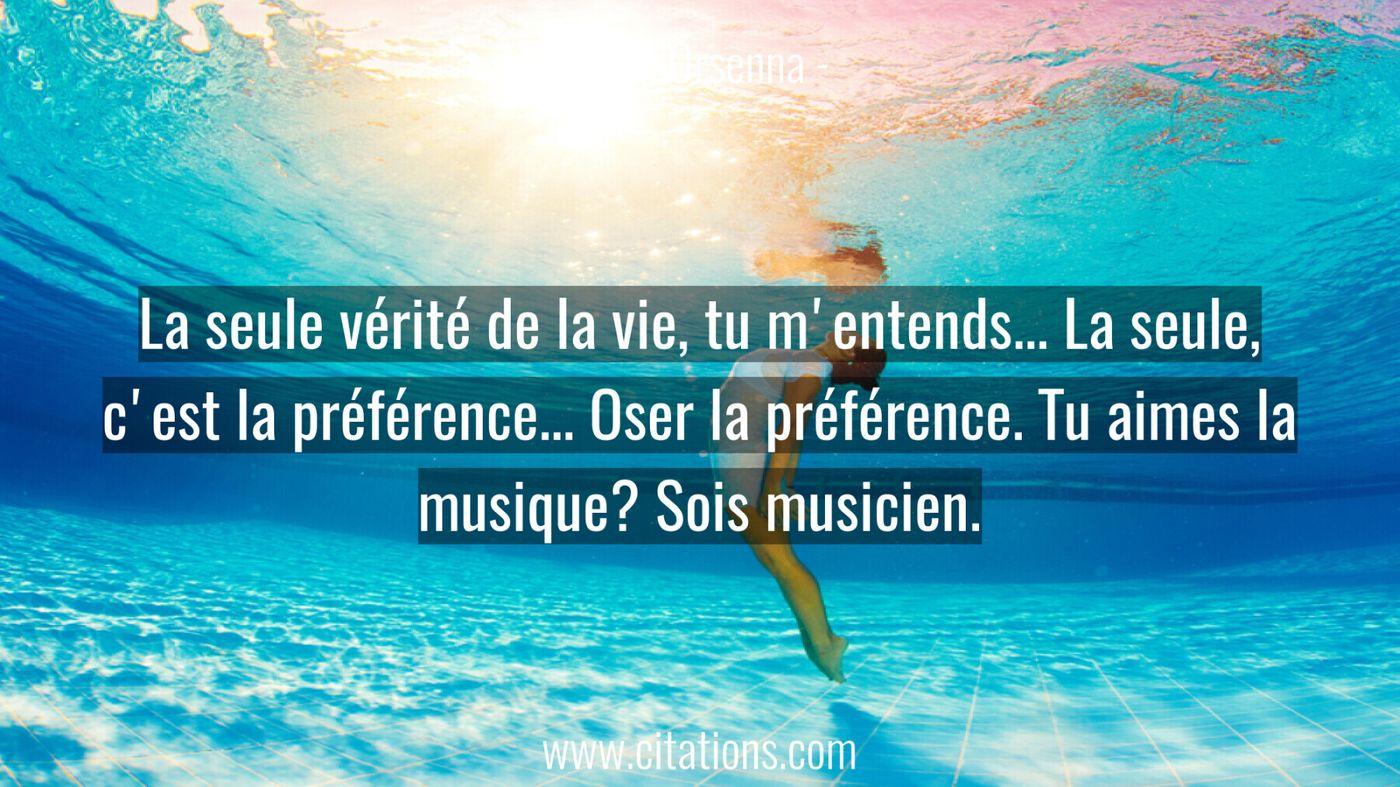 La seule vérité de la vie, tu m'entends... La seule, c'est la préférence... Oser la préférence. Tu aimes la musique? Soi...