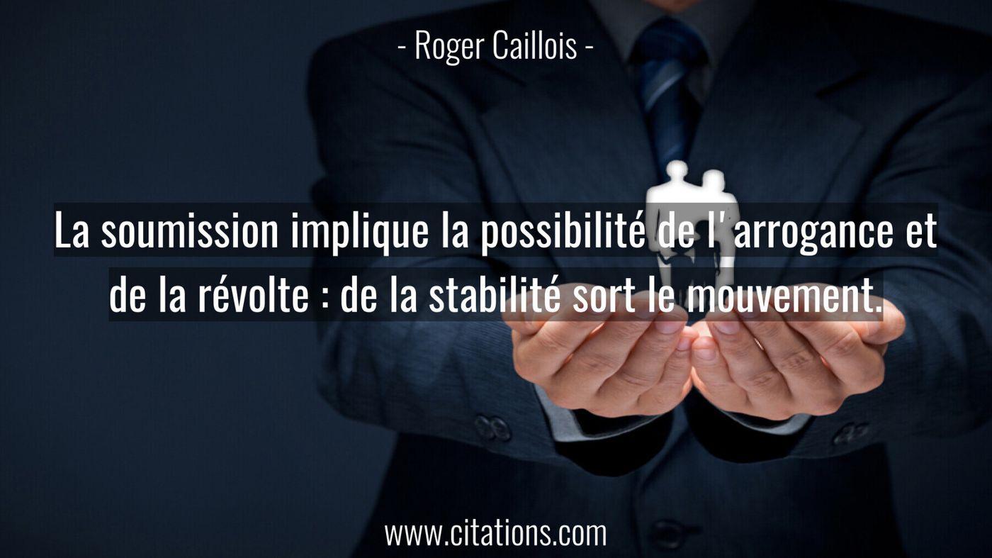 La soumission implique la possibilité de l'arrogance et de la révolte : de la stabilité sort le mouvement.