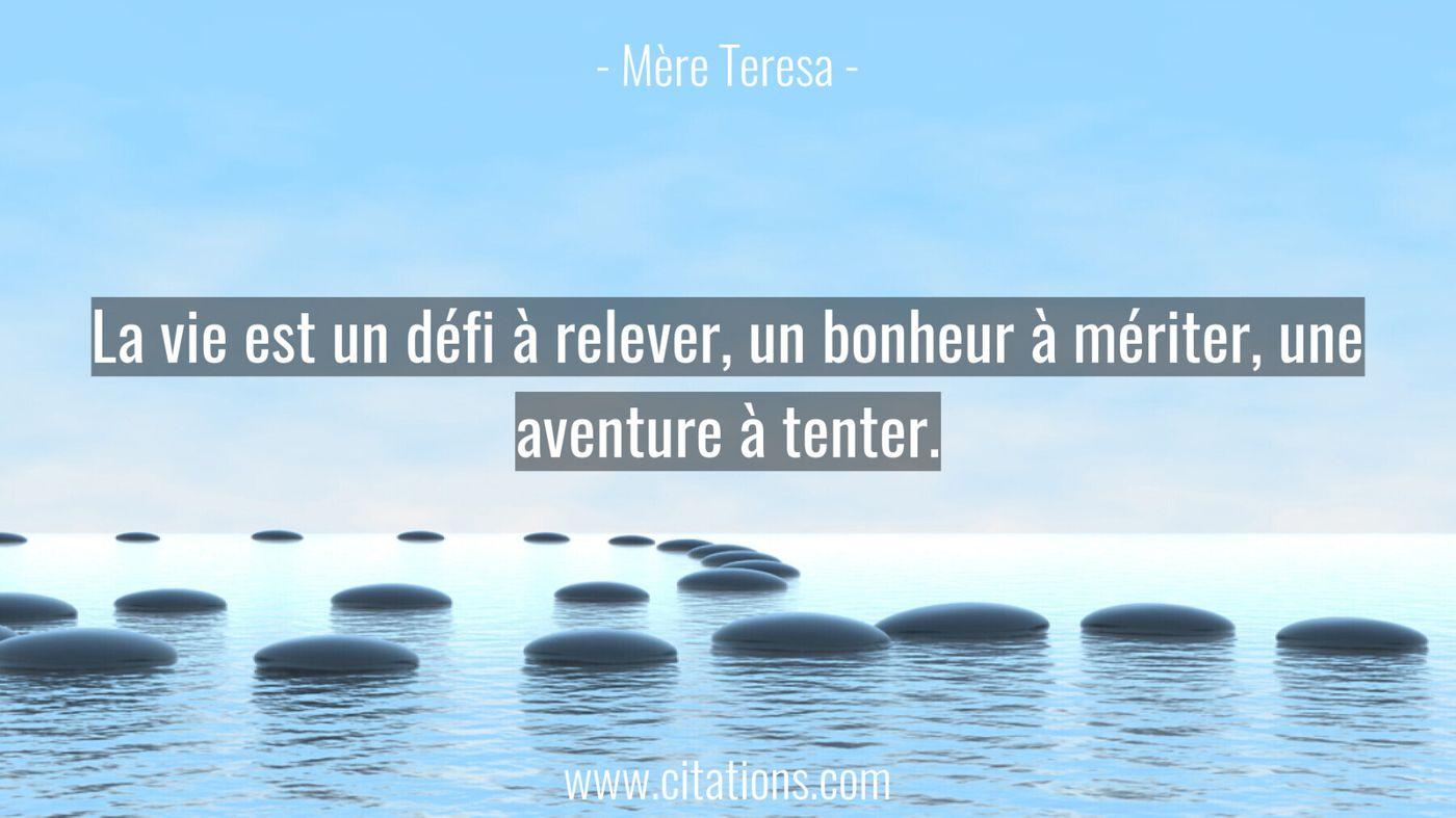 La vie est un défi à relever, un bonheur à mériter, une aventure à tenter.