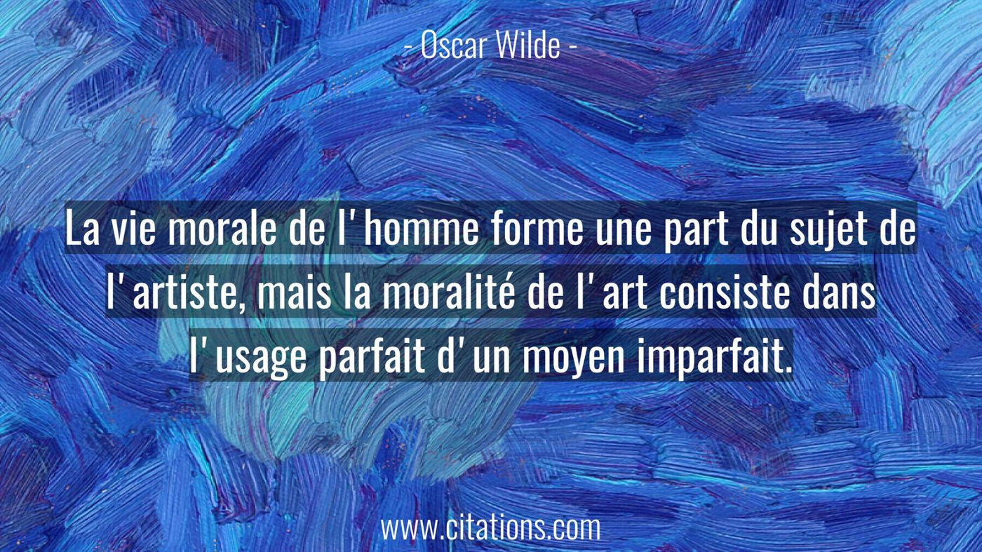 La vie morale de l'homme forme une part du sujet de l'artiste, mais la moralité de l'art consiste dans l'usage parfait d...