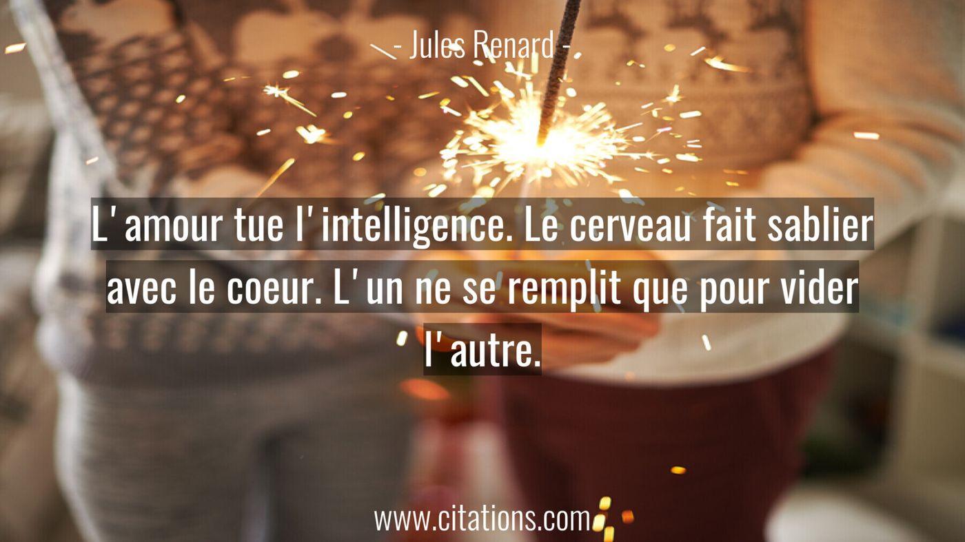 L'amour tue l'intelligence. Le cerveau fait sablier avec le coeur. L'un ne se remplit que pour vider l'autre.