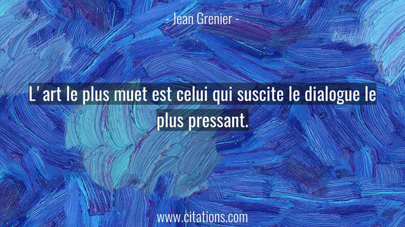 L'art le plus muet est celui qui suscite le dialogue le plus pressant.