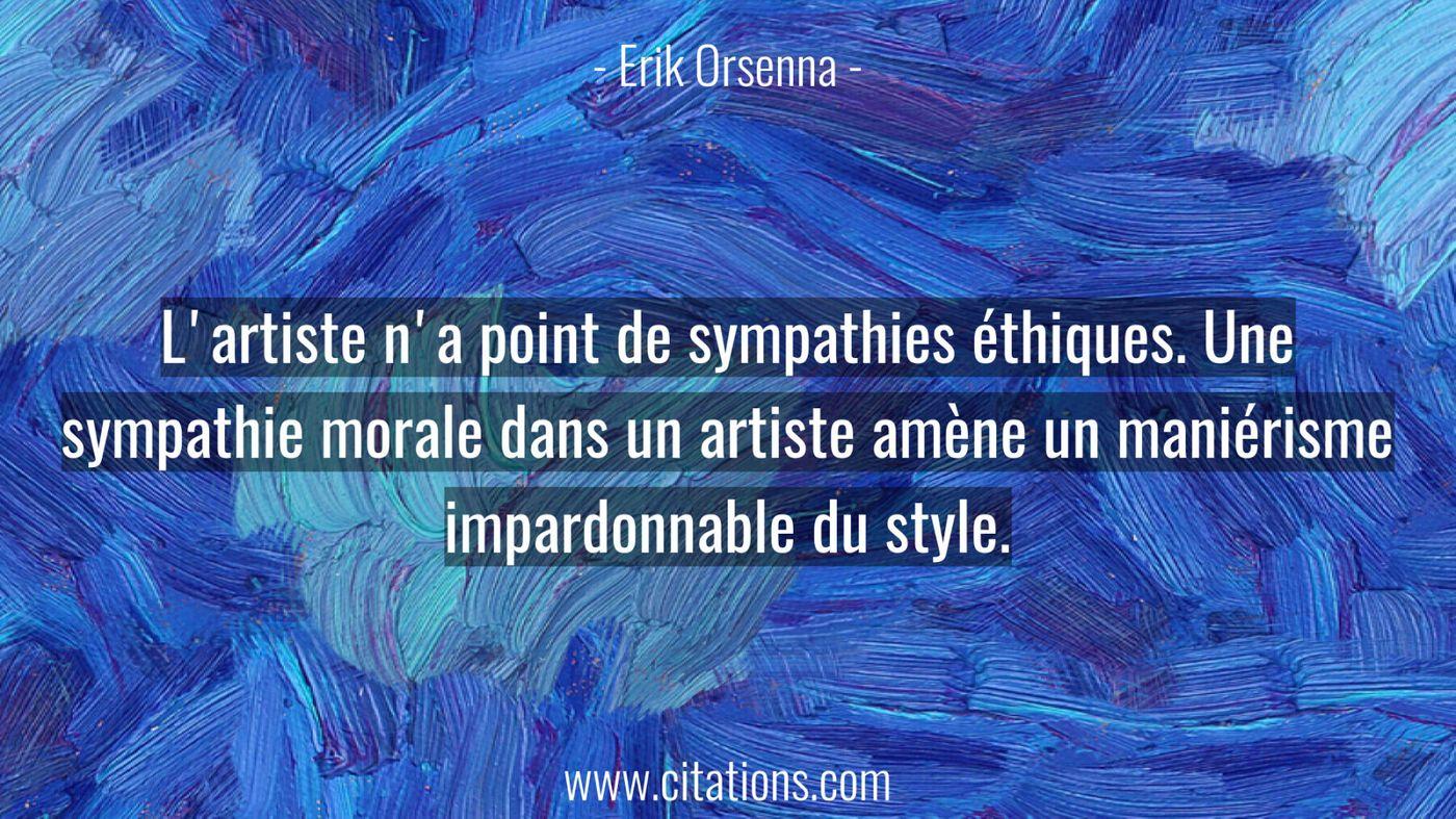 L'artiste n'a point de sympathies éthiques. Une sympathie morale dans un artiste amène un maniérisme impardonnable du st...