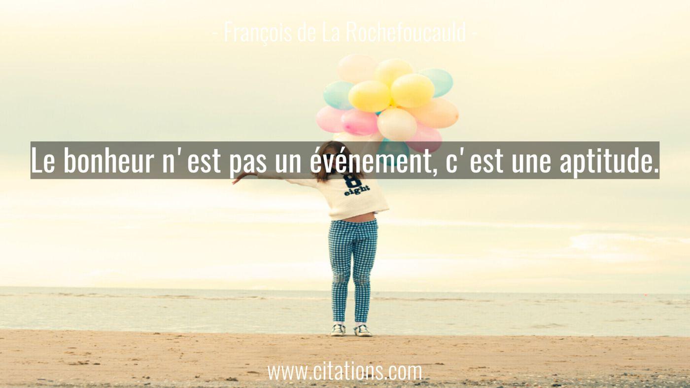 Le bonheur n'est pas un événement, c'est une aptitude.