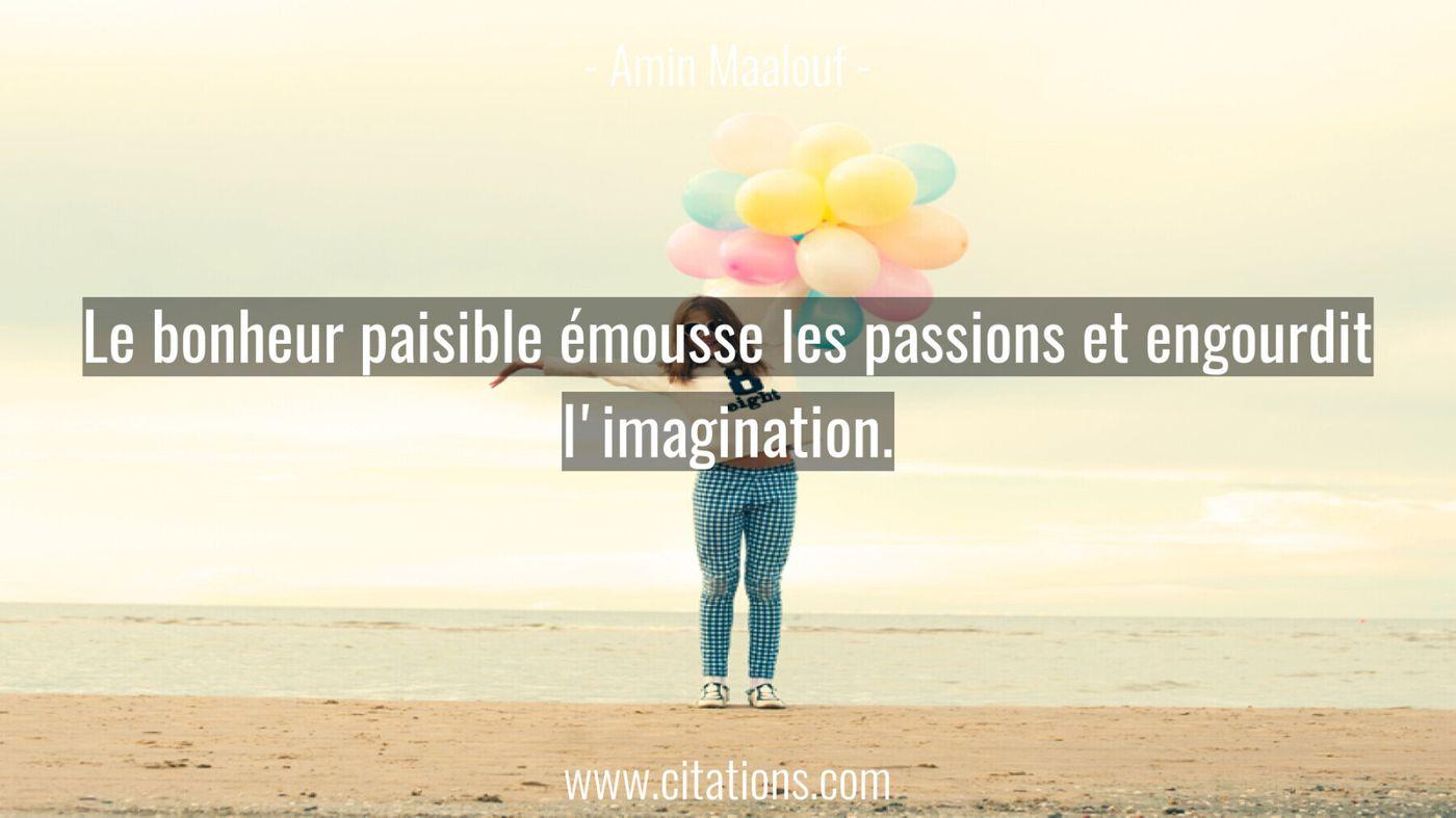 Le bonheur paisible émousse les passions et engourdit l'imagination.