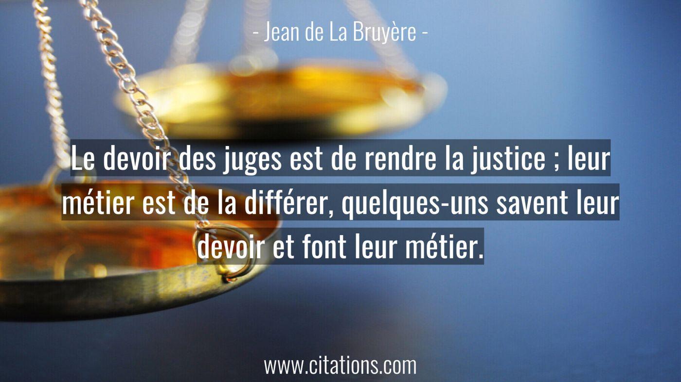 Le devoir des juges est de rendre la justice ; leur métier est de la différer, quelques-uns savent leur devoir et font l...