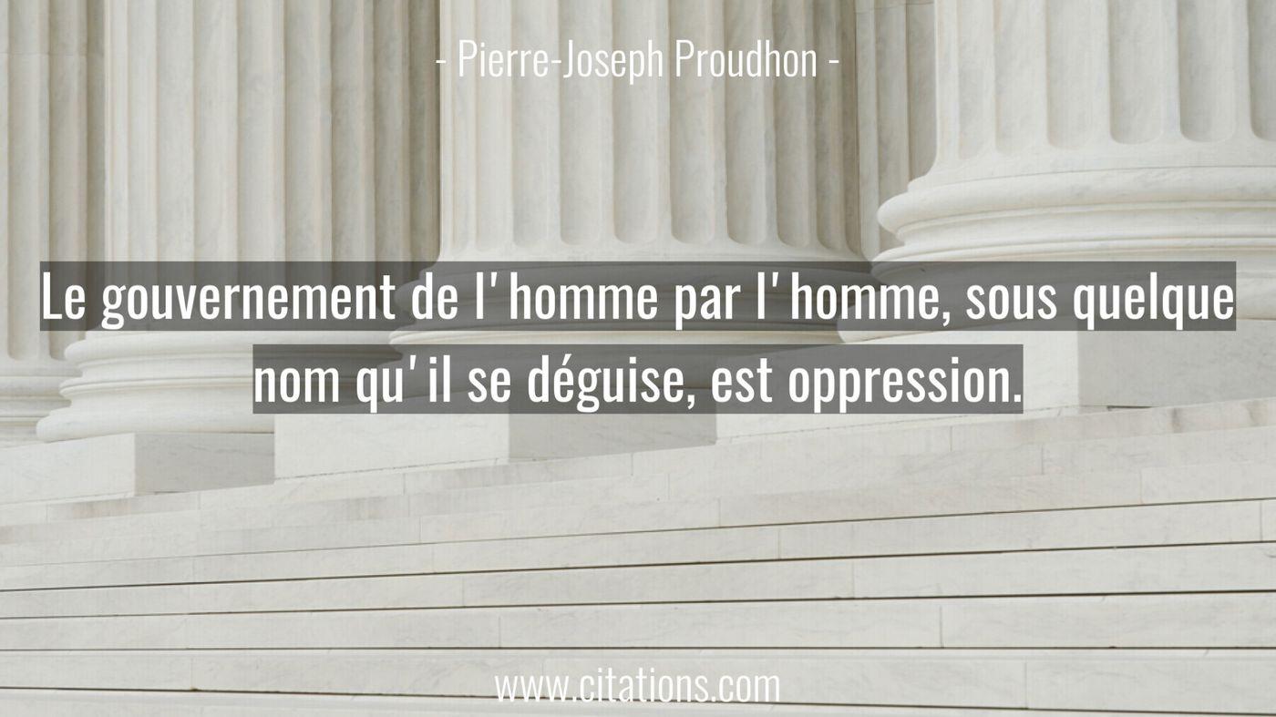 Le gouvernement de l'homme par l'homme, sous quelque nom qu'il se déguise, est oppression.